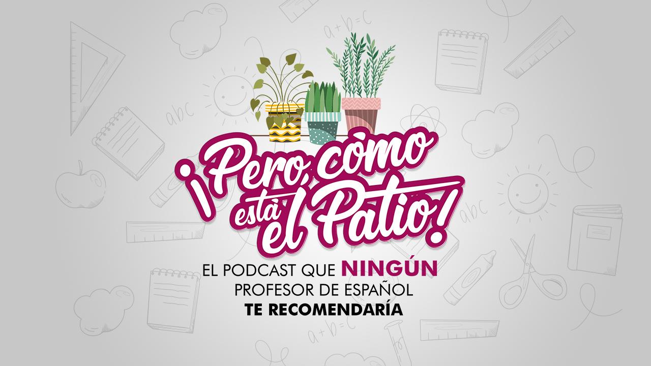 """Podcast: """"¡Pero cómo está el Patio!"""""""